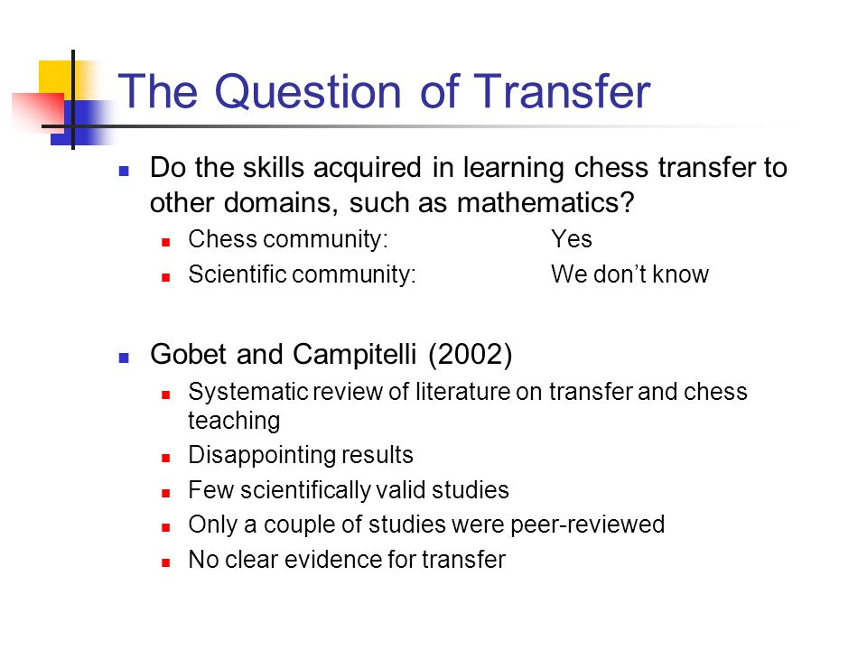 The Question of Transfer Do the skills acquired in learning chess transfer to other domains, such as mathematics? Chess community:Yes Scientific commu