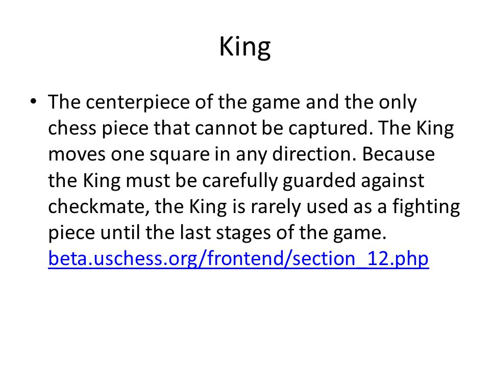 King The centerpiece of the game and the only chess piece that cannot be captured.