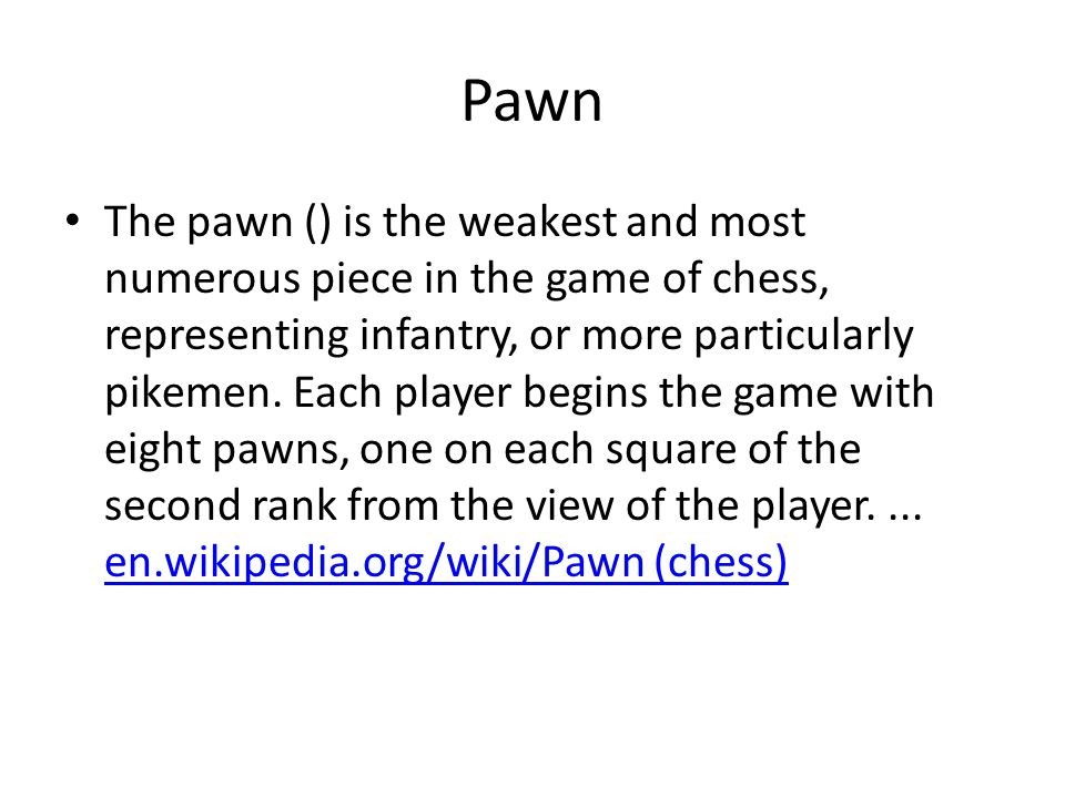 Pawn The pawn () is the weakest and most numerous piece in the game of chess, representing infantry, or more particularly pikemen.