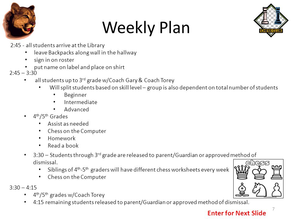 Weekly Plan 7 2:45 - all students arrive at the Library leave Backpacks along wall in the hallway sign in on roster put name on label and place on shirt 2:45 – 3:30 all students up to 3 rd grade w/Coach Gary & Coach Torey Will split students based on skill level – group is also dependent on total number of students Beginner Intermediate Advanced 4 th /5 th Grades Assist as needed Chess on the Computer Homework Read a book 3:30 – Students through 3 rd grade are released to parent/Guardian or approved method of dismissal.