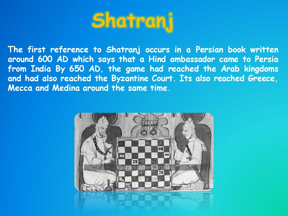The first reference to Shatranj occurs in a Persian book written around 600 AD which says that a Hind ambassador came to Persia from India By 650 AD, the game had reached the Arab kingdoms and had also reached the Byzantine Court.