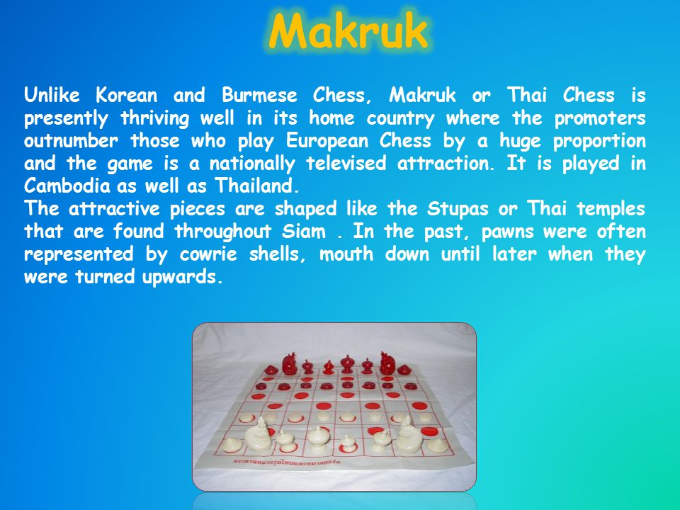 Unlike Korean and Burmese Chess, Makruk or Thai Chess is presently thriving well in its home country where the promoters outnumber those who play European Chess by a huge proportion and the game is a nationally televised attraction.