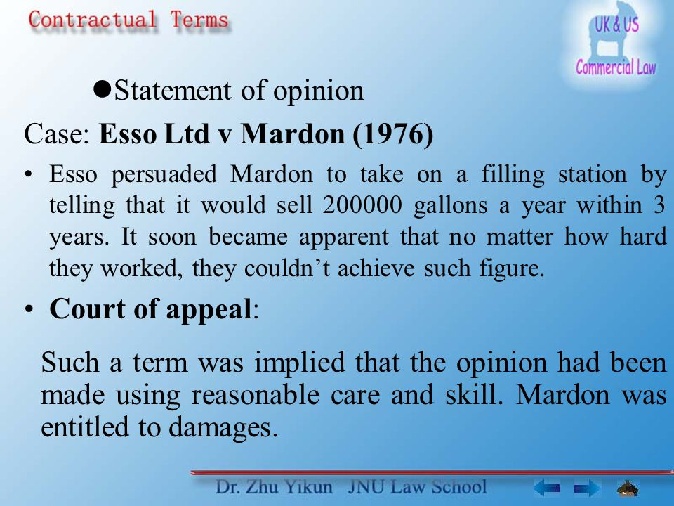 Statement of opinion Case: Esso Ltd v Mardon (1976) Esso persuaded Mardon to take on a filling station by telling that it would sell 200000 gallons a year within 3 years.