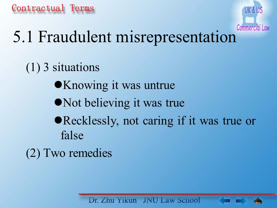 5.1 Fraudulent misrepresentation (1) 3 situations Knowing it was untrue Not believing it was true Recklessly, not caring if it was true or false (2) Two remedies