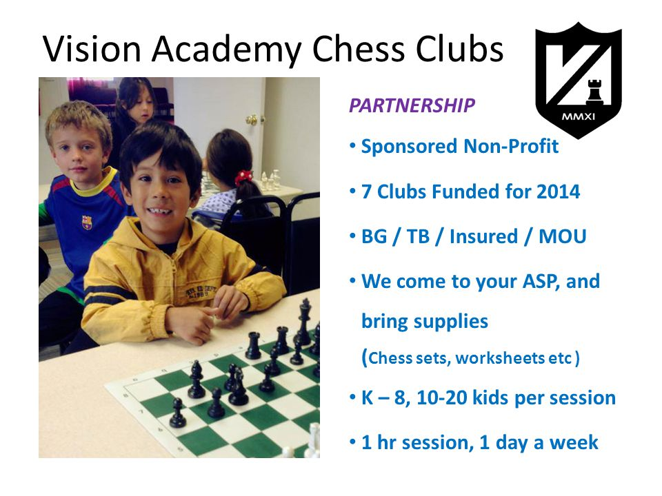 Vision Academy Chess Clubs PARTNERSHIP Sponsored Non-Profit 7 Clubs Funded for 2014 BG / TB / Insured / MOU We come to your ASP, and bring supplies ( Chess sets, worksheets etc ) K – 8, 10-20 kids per session 1 hr session, 1 day a week