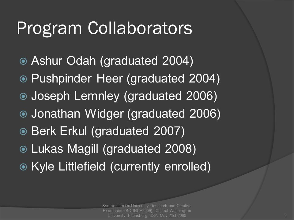 Program Collaborators  Ashur Odah (graduated 2004)  Pushpinder Heer (graduated 2004)  Joseph Lemnley (graduated 2006)  Jonathan Widger (graduated 2006)  Berk Erkul (graduated 2007)  Lukas Magill (graduated 2008)  Kyle Littlefield (currently enrolled) 2 Symposium On University Research and Creative Expression (SOURCE2009), Central Washington University, Ellensburg, USA, May 21st 2009