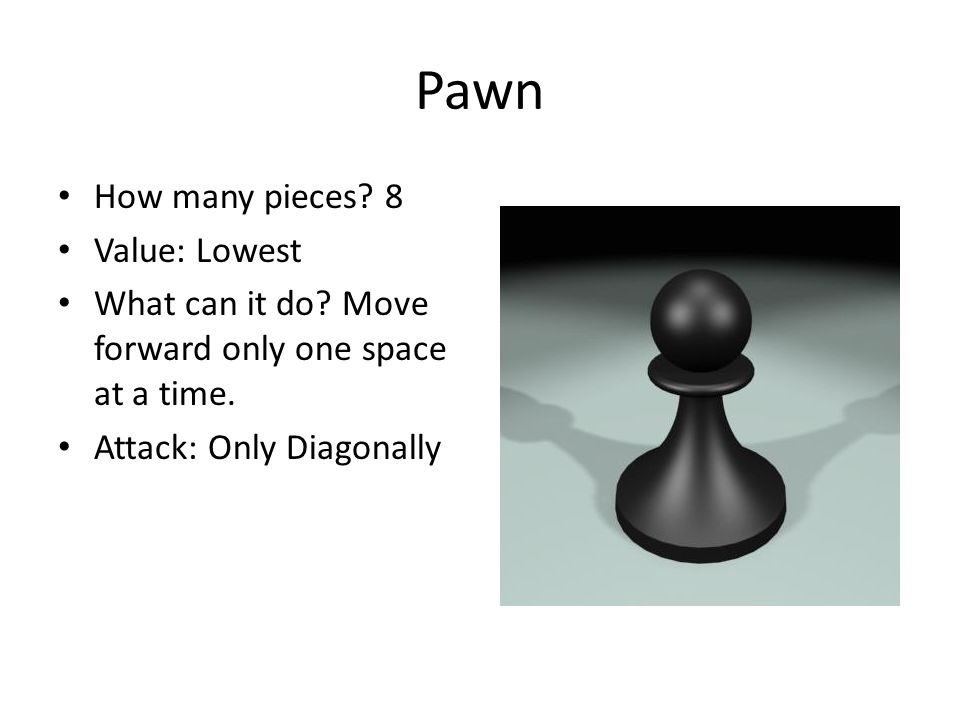 Pawn How many pieces? 8 Value: Lowest What can it do? Move forward only one space at a time. Attack: Only Diagonally