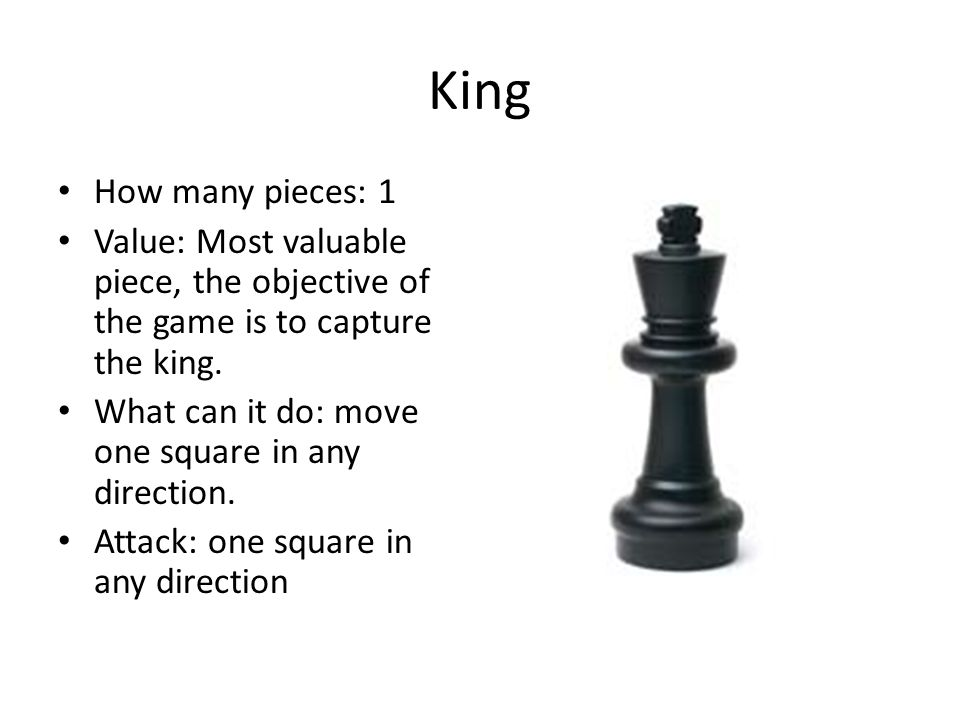 King How many pieces: 1 Value: Most valuable piece, the objective of the game is to capture the king. What can it do: move one square in any direction