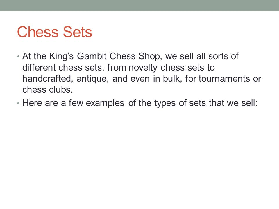 Chess Sets At the King's Gambit Chess Shop, we sell all sorts of different chess sets, from novelty chess sets to handcrafted, antique, and even in bulk, for tournaments or chess clubs.