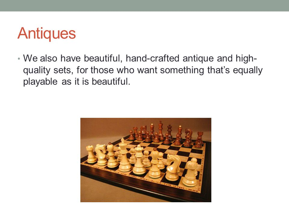 Antiques We also have beautiful, hand-crafted antique and high- quality sets, for those who want something that's equally playable as it is beautiful.