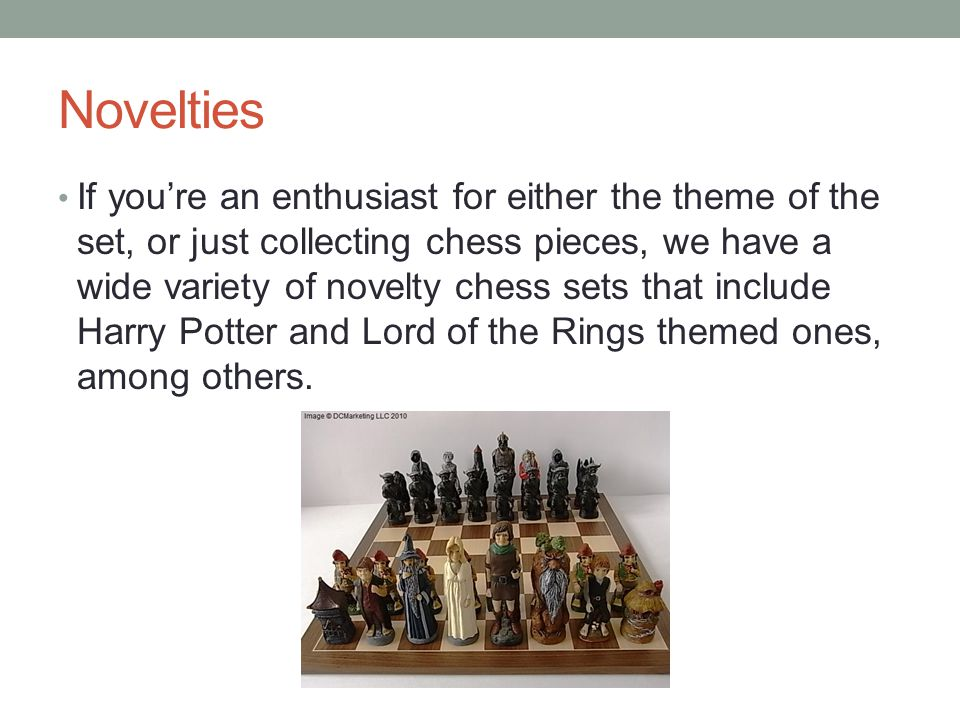 Novelties If you're an enthusiast for either the theme of the set, or just collecting chess pieces, we have a wide variety of novelty chess sets that include Harry Potter and Lord of the Rings themed ones, among others.