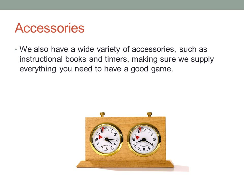 Accessories We also have a wide variety of accessories, such as instructional books and timers, making sure we supply everything you need to have a good game.