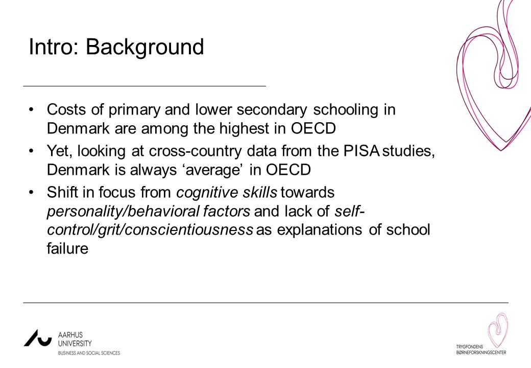 Intro: Background Costs of primary and lower secondary schooling in Denmark are among the highest in OECD Yet, looking at cross-country data from the PISA studies, Denmark is always 'average' in OECD Shift in focus from cognitive skills towards personality/behavioral factors and lack of self- control/grit/conscientiousness as explanations of school failure