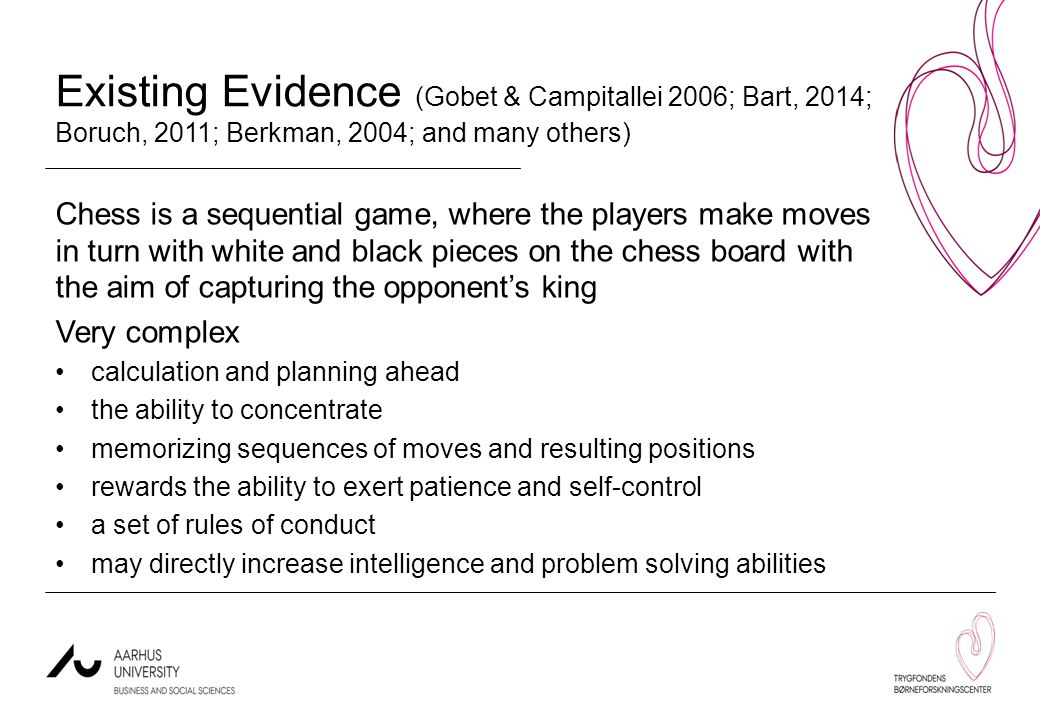 Existing Evidence (Gobet & Campitallei 2006; Bart, 2014; Boruch, 2011; Berkman, 2004; and many others) Chess is a sequential game, where the players make moves in turn with white and black pieces on the chess board with the aim of capturing the opponent's king Very complex calculation and planning ahead the ability to concentrate memorizing sequences of moves and resulting positions rewards the ability to exert patience and self-control a set of rules of conduct may directly increase intelligence and problem solving abilities