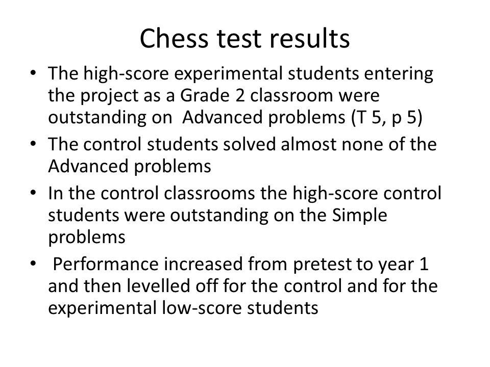 Chess test results The high-score experimental students entering the project as a Grade 2 classroom were outstanding on Advanced problems (T 5, p 5) The control students solved almost none of the Advanced problems In the control classrooms the high-score control students were outstanding on the Simple problems Performance increased from pretest to year 1 and then levelled off for the control and for the experimental low-score students