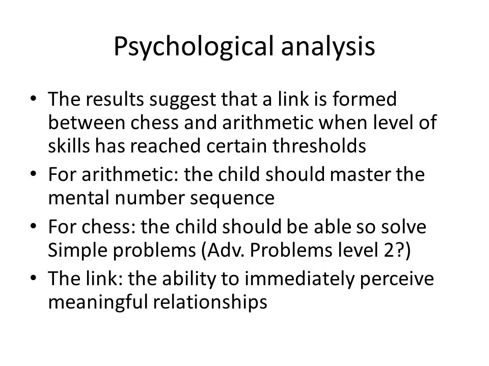 Psychological analysis The results suggest that a link is formed between chess and arithmetic when level of skills has reached certain thresholds For arithmetic: the child should master the mental number sequence For chess: the child should be able so solve Simple problems (Adv.