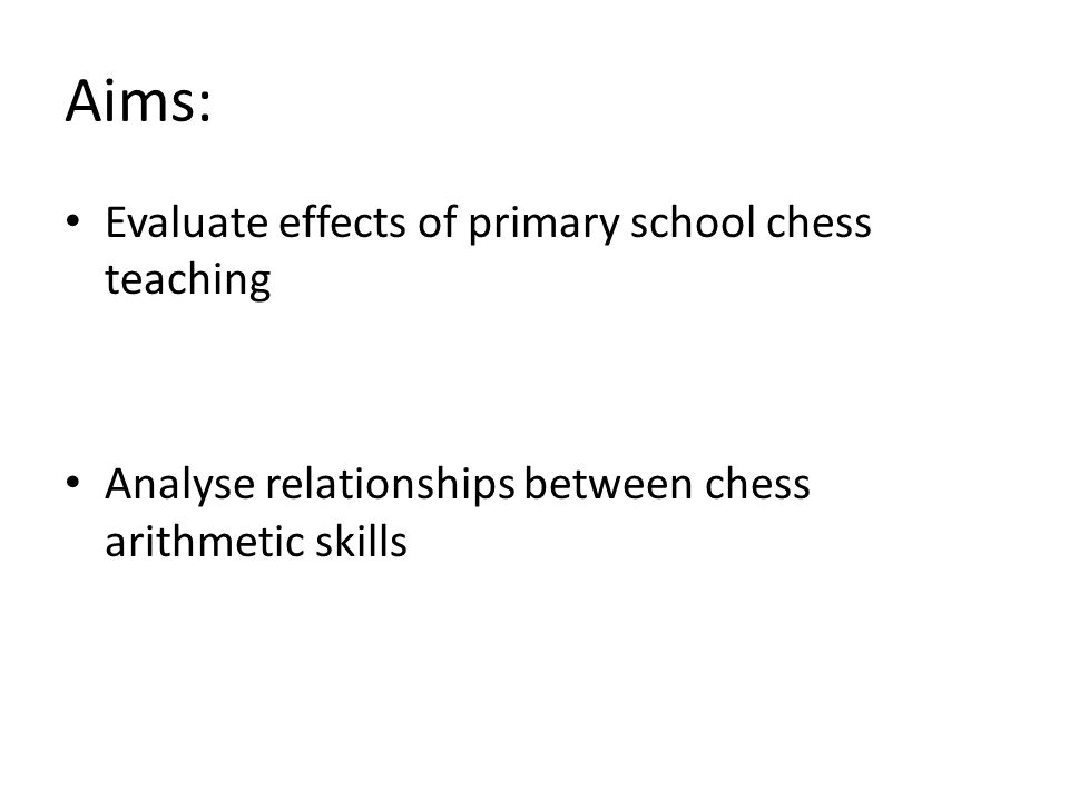 Aims: Evaluate effects of primary school chess teaching Analyse relationships between chess arithmetic skills