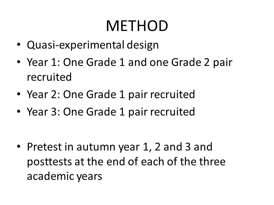 METHOD Quasi-experimental design Year 1: One Grade 1 and one Grade 2 pair recruited Year 2: One Grade 1 pair recruited Year 3: One Grade 1 pair recruited Pretest in autumn year 1, 2 and 3 and posttests at the end of each of the three academic years