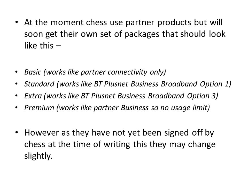 At the moment chess use partner products but will soon get their own set of packages that should look like this – Basic (works like partner connectivity only) Standard (works like BT Plusnet Business Broadband Option 1) Extra (works like BT Plusnet Business Broadband Option 3) Premium (works like partner Business so no usage limit) However as they have not yet been signed off by chess at the time of writing this they may change slightly.