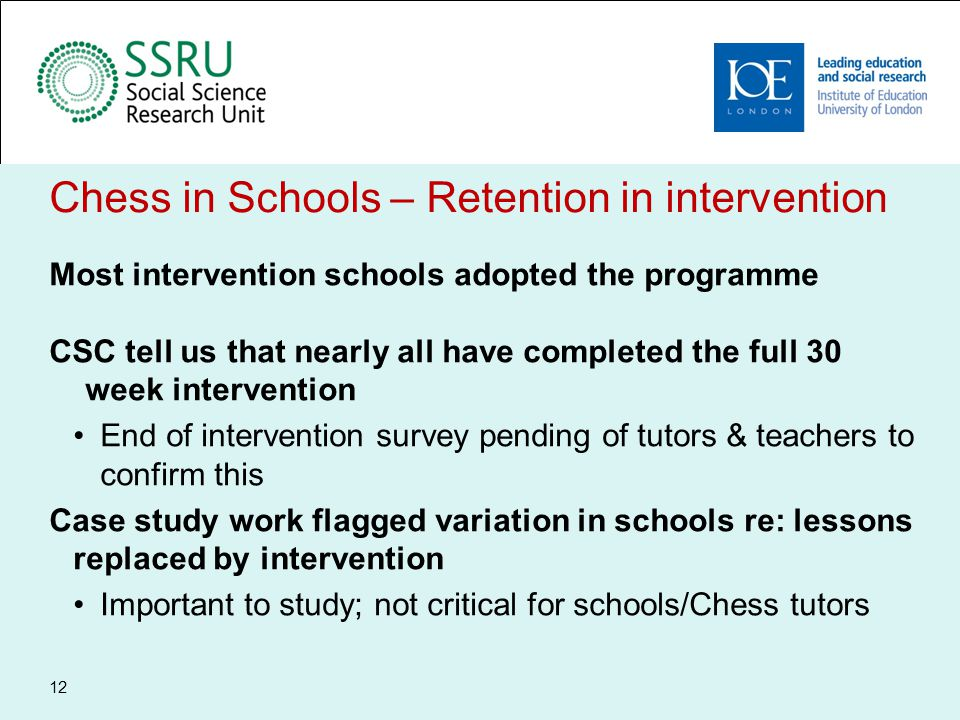 Chess in Schools – Lessons learnt Beyond recruitment – importance of forum for cementing the key study messages within schools Tension between role as impartial evaluator observing from a distance and partner in achieving a successful intervention and evaluation Plan some interim formal means of assessing implementation and intervention retention Design of the study means that retention issues remain minimal 13