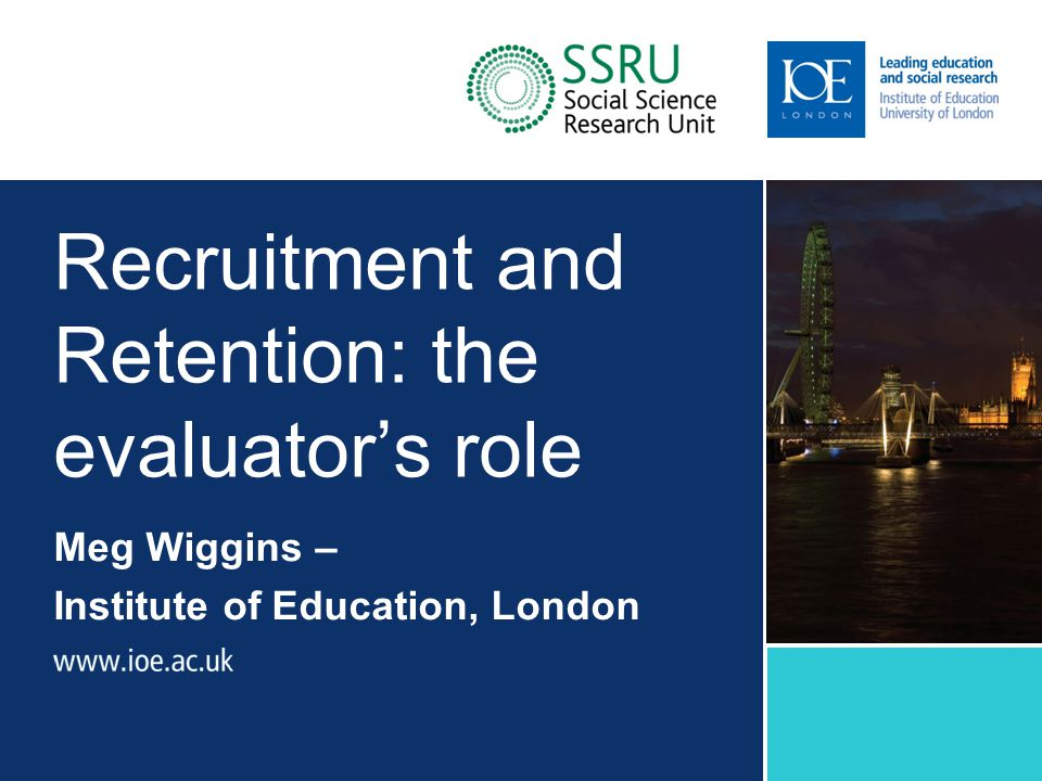 Recruitment and Retention: the evaluator's role Meg Wiggins – Institute of Education, London Sub-brand to go here