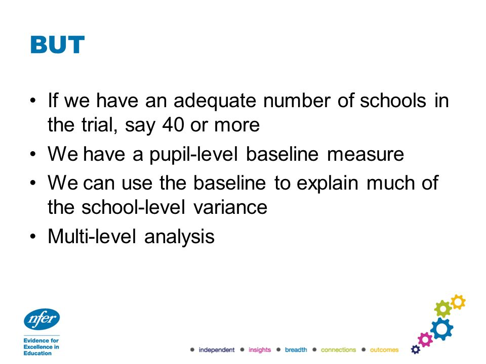BUT If we have an adequate number of schools in the trial, say 40 or more We have a pupil-level baseline measure We can use the baseline to explain mu