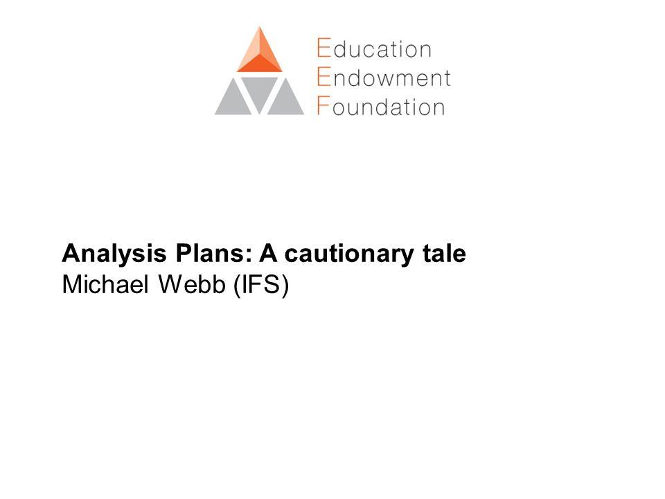 Analysis Plans: A cautionary tale Michael Webb (IFS)