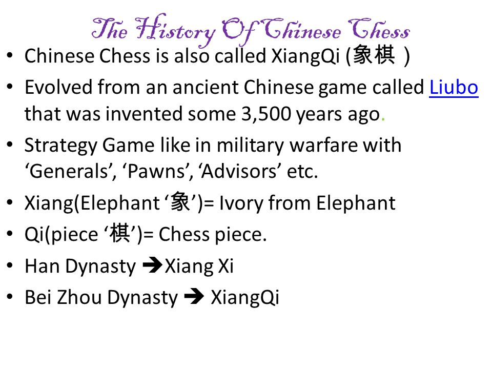 The History Of Chinese Chess Chinese Chess is also called XiangQi ( 象棋) Evolved from an ancient Chinese game called Liubo that was invented some 3,500 years ago.Liubo Strategy Game like in military warfare with 'Generals', 'Pawns', 'Advisors' etc.