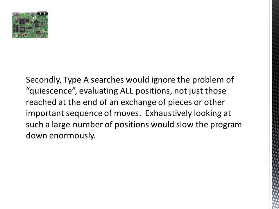 Secondly, Type A searches would ignore the problem of quiescence , evaluating ALL positions, not just those reached at the end of an exchange of pieces or other important sequence of moves.