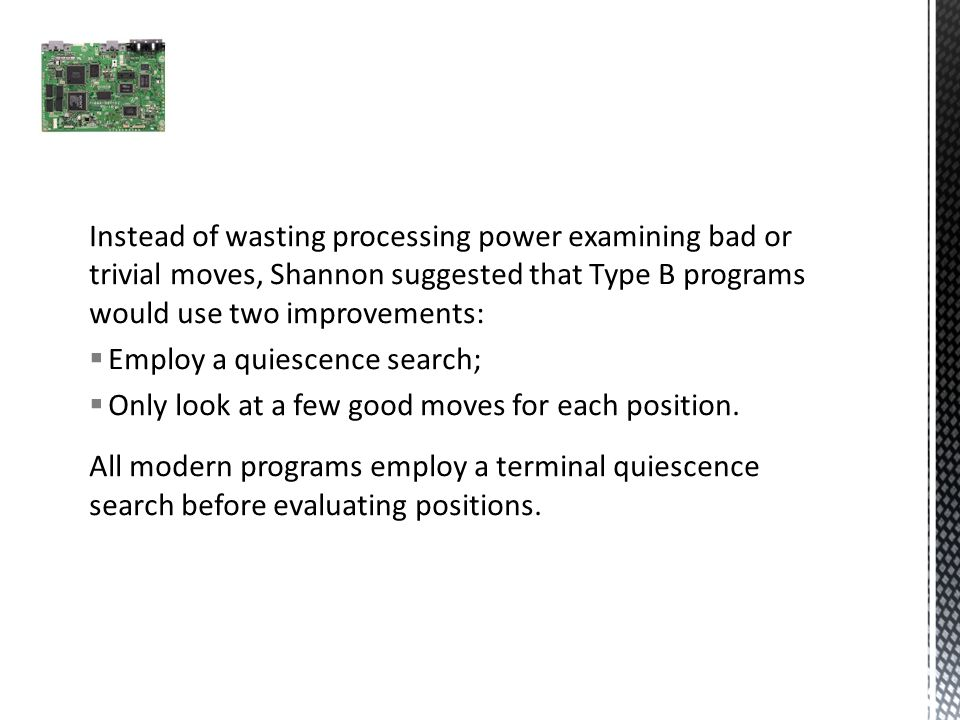 Instead of wasting processing power examining bad or trivial moves, Shannon suggested that Type B programs would use two improvements:  Employ a quiescence search;  Only look at a few good moves for each position.