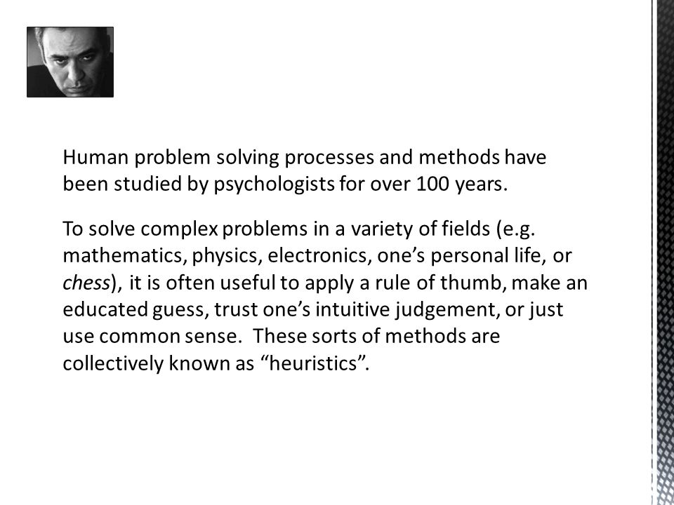 Human problem solving processes and methods have been studied by psychologists for over 100 years.