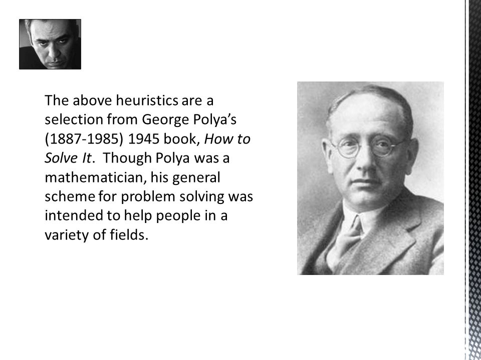The above heuristics are a selection from George Polya's (1887-1985) 1945 book, How to Solve It.