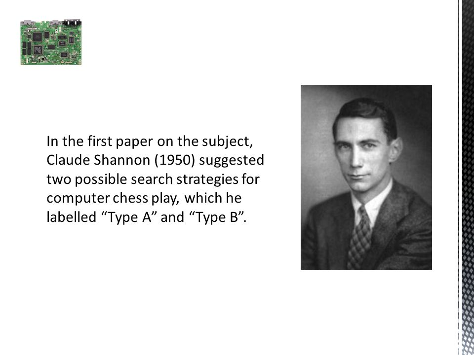 In the first paper on the subject, Claude Shannon (1950) suggested two possible search strategies for computer chess play, which he labelled Type A and Type B .