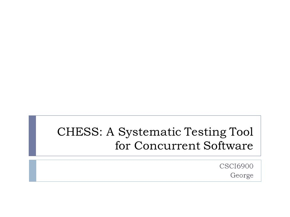 CHESS: A Systematic Testing Tool for Concurrent Software CSCI6900 George