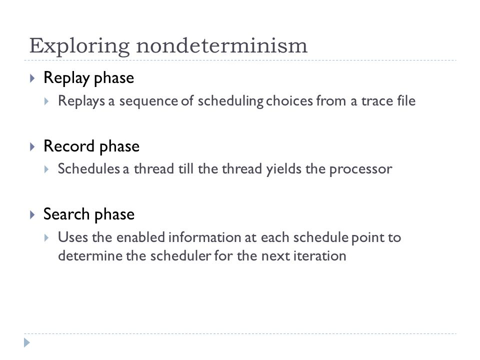 Exploring nondeterminism  Replay phase  Replays a sequence of scheduling choices from a trace file  Record phase  Schedules a thread till the thread yields the processor  Search phase  Uses the enabled information at each schedule point to determine the scheduler for the next iteration