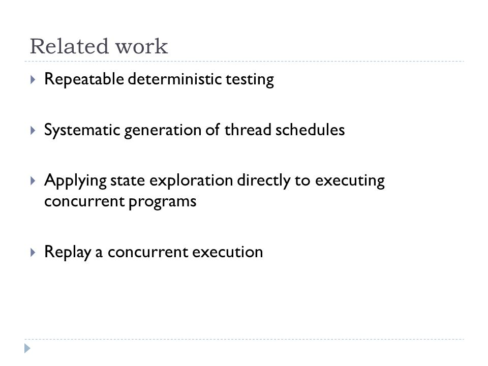 Related work  Repeatable deterministic testing  Systematic generation of thread schedules  Applying state exploration directly to executing concurrent programs  Replay a concurrent execution