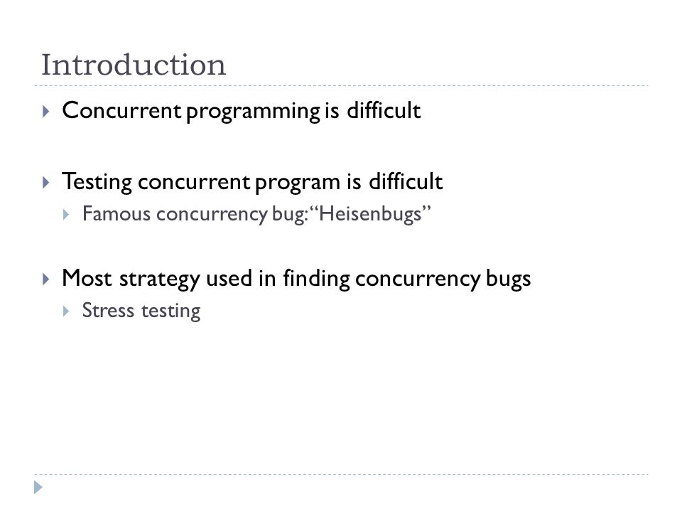 Introduction  Concurrent programming is difficult  Testing concurrent program is difficult  Famous concurrency bug: Heisenbugs  Most strategy used in finding concurrency bugs  Stress testing