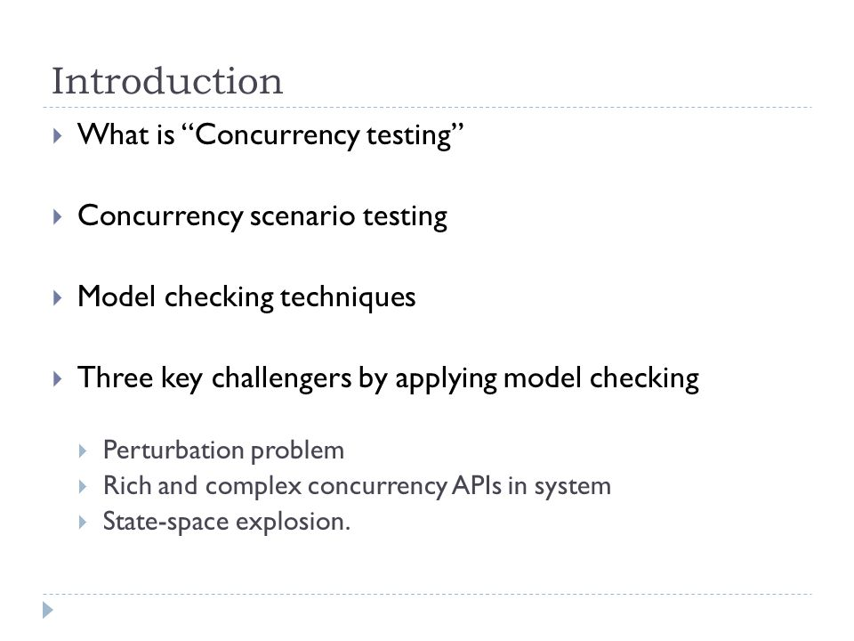 Introduction  What is Concurrency testing  Concurrency scenario testing  Model checking techniques  Three key challengers by applying model checking  Perturbation problem  Rich and complex concurrency APIs in system  State-space explosion.