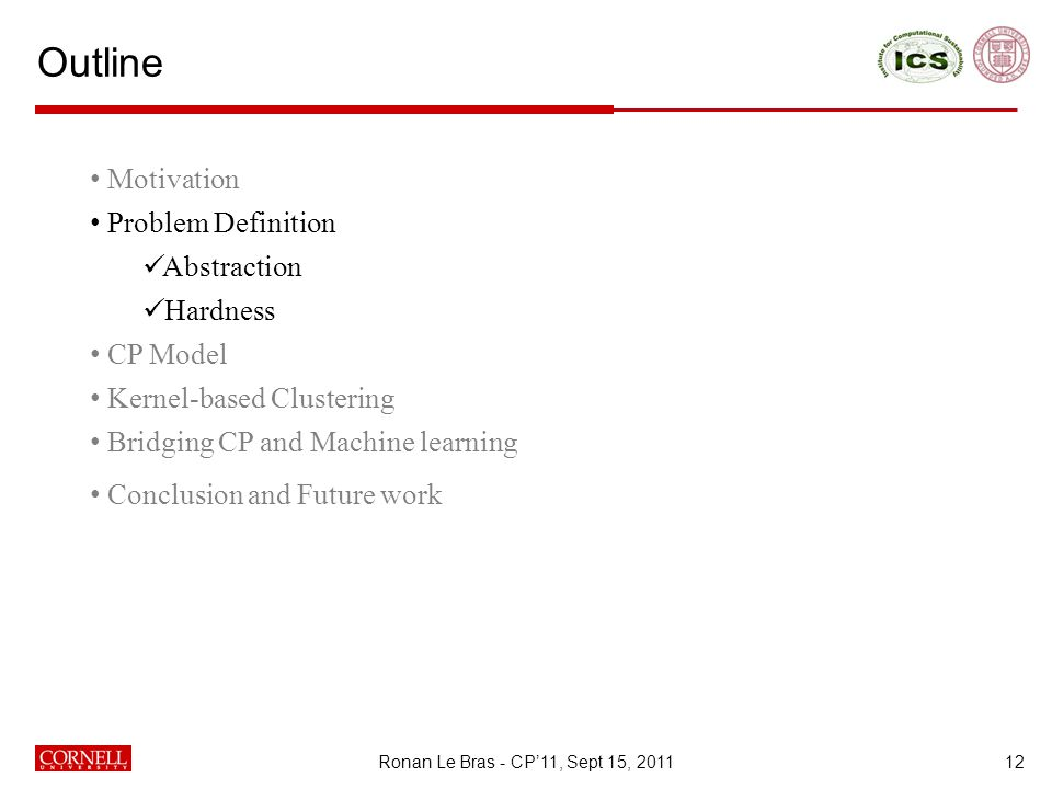 Outline 12 Motivation Problem Definition Abstraction Hardness CP Model Kernel-based Clustering Bridging CP and Machine learning Conclusion and Future work Ronan Le Bras - CP'11, Sept 15, 2011