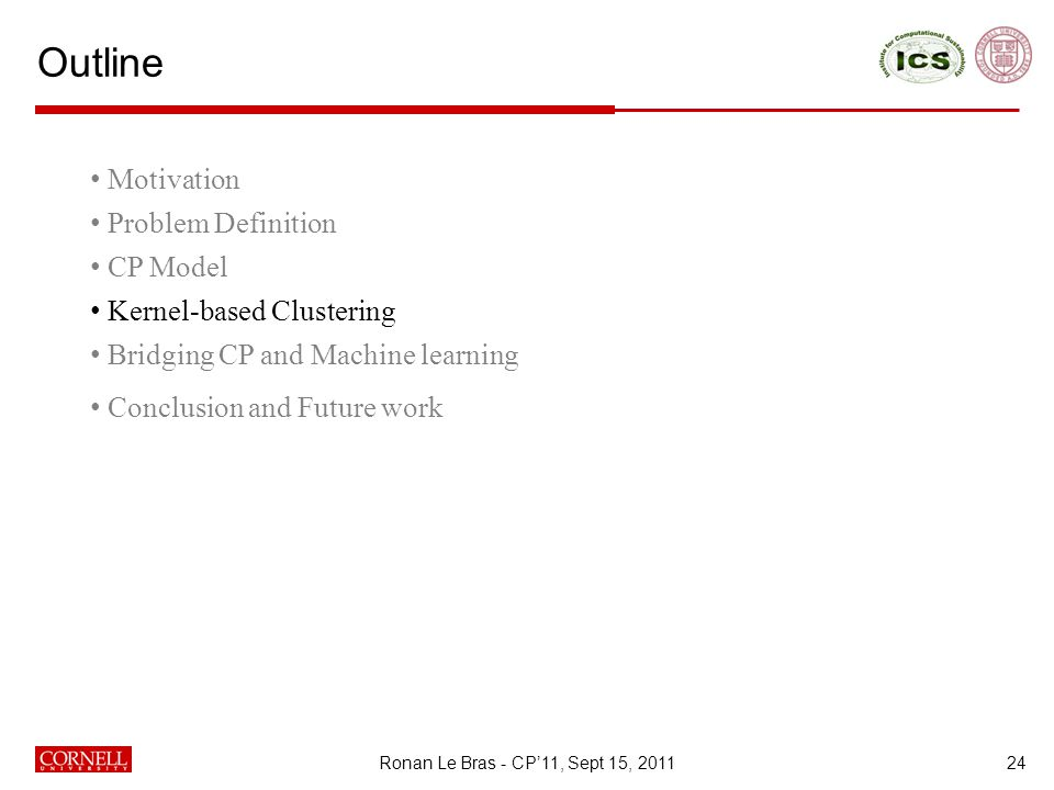 Outline 24 Motivation Problem Definition CP Model Kernel-based Clustering Bridging CP and Machine learning Conclusion and Future work Ronan Le Bras - CP'11, Sept 15, 2011