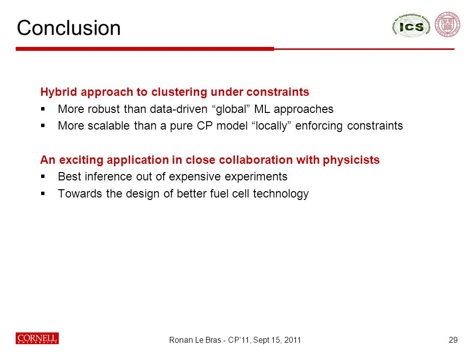 Conclusion 29 Hybrid approach to clustering under constraints  More robust than data-driven global ML approaches  More scalable than a pure CP model locally enforcing constraints An exciting application in close collaboration with physicists  Best inference out of expensive experiments  Towards the design of better fuel cell technology Ronan Le Bras - CP'11, Sept 15, 2011