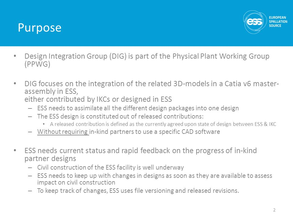 Purpose Design Integration Group (DIG) is part of the Physical Plant Working Group (PPWG) DIG focuses on the integration of the related 3D-models in a Catia v6 master- assembly in ESS, either contributed by IKCs or designed in ESS – ESS needs to assimilate all the different design packages into one design – The ESS design is constituted out of released contributions: A released contribution is defined as the currently agreed upon state of design between ESS & IKC – Without requiring in-kind partners to use a specific CAD software ESS needs current status and rapid feedback on the progress of in-kind partner designs – Civil construction of the ESS facility is well underway – ESS needs to keep up with changes in designs as soon as they are available to assess impact on civil construction – To keep track of changes, ESS uses file versioning and released revisions.