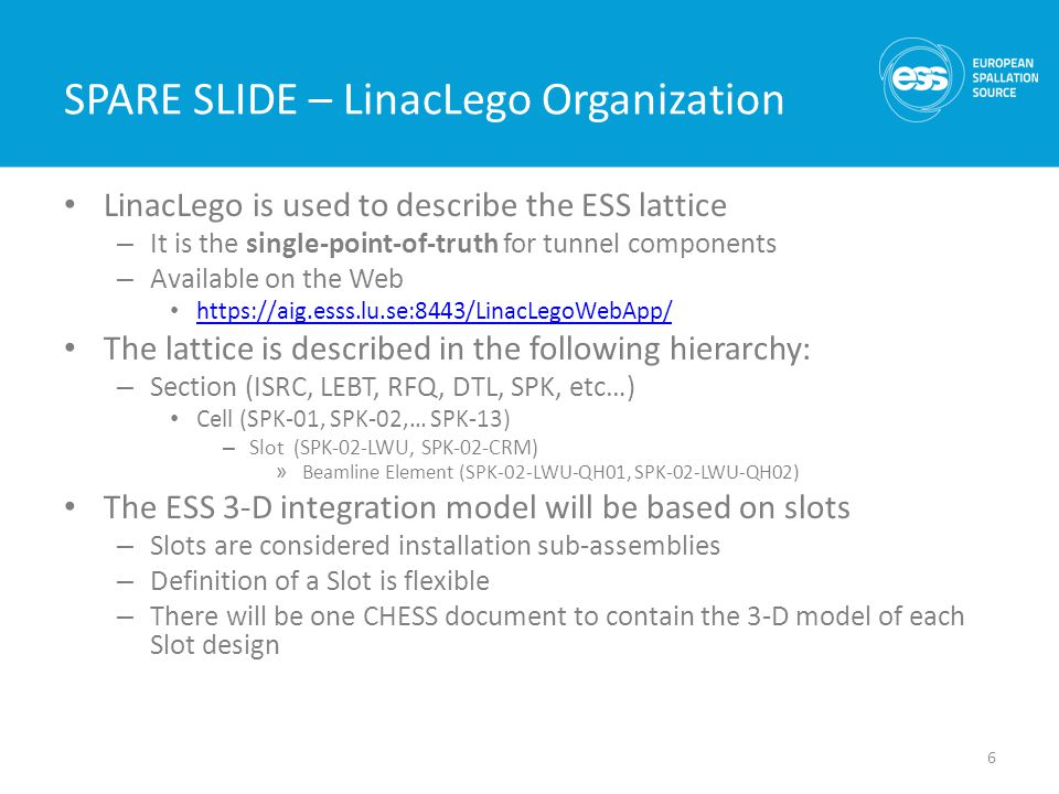 SPARE SLIDE – Lattice hierarchy in LinacLego 7 LEBTISRC RFQDTLSPKMBL etc… SPK-01 … SPK-02SPK-03SPK-13 SPK-02-LWUSPK-02-CM SECTION CELL SLOT BEAMLINE ELEMENTS SPK-02-LWU-QH01, SPK-02-LWU-QH02, … Level of exchange for the CAD files between IKC-ESS
