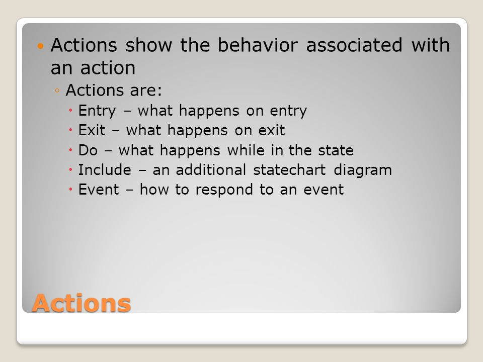 Actions Actions show the behavior associated with an action ◦Actions are:  Entry – what happens on entry  Exit – what happens on exit  Do – what happens while in the state  Include – an additional statechart diagram  Event – how to respond to an event