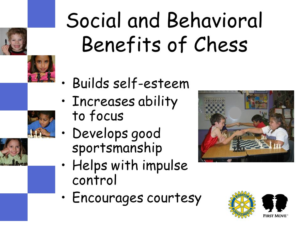 Social and Behavioral Benefits of Chess Builds self-esteem Increases ability to focus Develops good sportsmanship Helps with impulse control Encourages courtesy