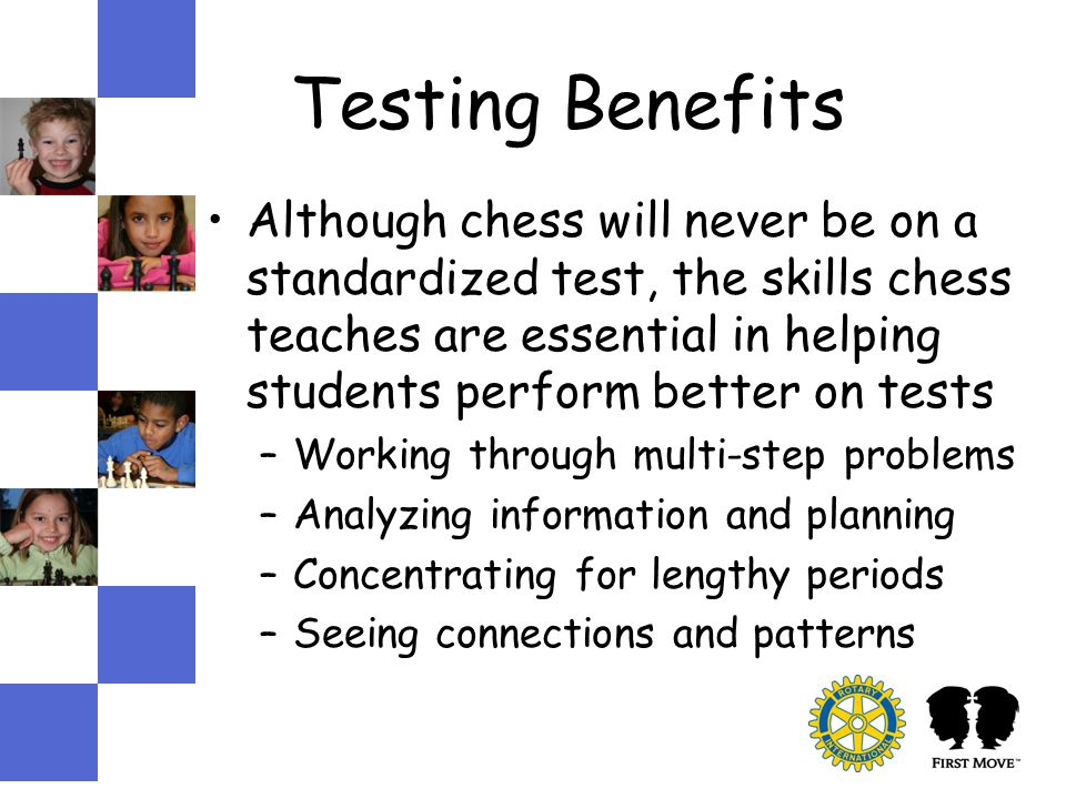 Testing Benefits Although chess will never be on a standardized test, the skills chess teaches are essential in helping students perform better on tests –Working through multi-step problems –Analyzing information and planning –Concentrating for lengthy periods –Seeing connections and patterns