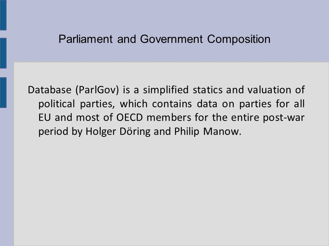 Parliament and Government Composition Database (ParlGov) is a simplified statics and valuation of political parties, which contains data on parties for all EU and most of OECD members for the entire post-war period by Holger Döring and Philip Manow.