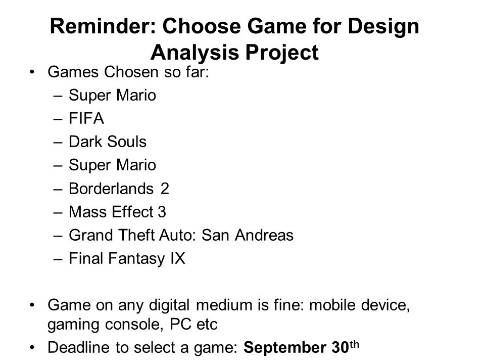 Reminder: Choose Game for Design Analysis Project Games Chosen so far: –Super Mario –FIFA –Dark Souls –Super Mario –Borderlands 2 –Mass Effect 3 –Grand Theft Auto: San Andreas –Final Fantasy IX Game on any digital medium is fine: mobile device, gaming console, PC etc Deadline to select a game: September 30 th