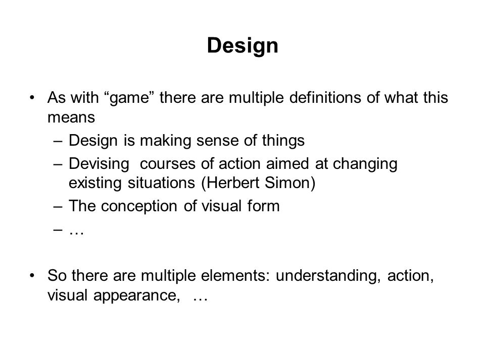 Design As with game there are multiple definitions of what this means –Design is making sense of things –Devising courses of action aimed at changing existing situations (Herbert Simon) –The conception of visual form –… So there are multiple elements: understanding, action, visual appearance, …