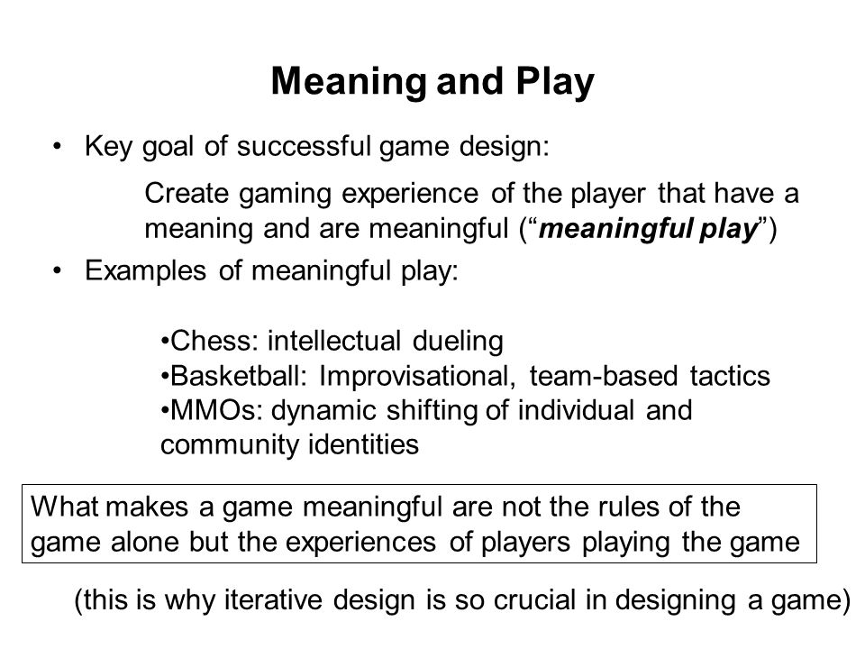 Meaning and Play Key goal of successful game design: Examples of meaningful play: Create gaming experience of the player that have a meaning and are meaningful ( meaningful play ) Chess: intellectual dueling Basketball: Improvisational, team-based tactics MMOs: dynamic shifting of individual and community identities What makes a game meaningful are not the rules of the game alone but the experiences of players playing the game (this is why iterative design is so crucial in designing a game)